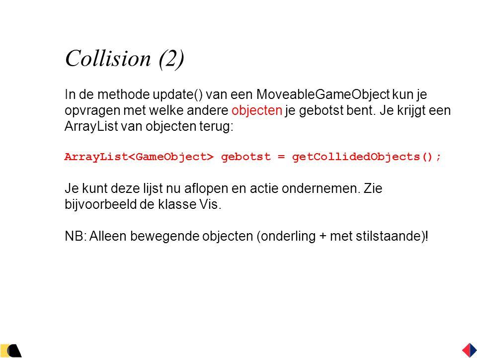 Collision (2) In de methode update() van een MoveableGameObject kun je opvragen met welke andere objecten je gebotst bent.