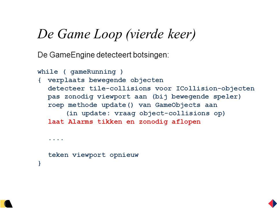 De Game Loop (vierde keer) De GameEngine detecteert botsingen: while ( gameRunning ) {verplaats bewegende objecten detecteer tile-collisions voor ICollision-objecten pas zonodig viewport aan (bij bewegende speler) roep methode update() van GameObjects aan (in update: vraag object-collisions op) laat Alarms tikken en zonodig aflopen....