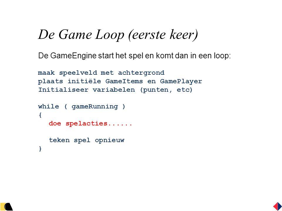 De Game Loop (eerste keer) De GameEngine start het spel en komt dan in een loop: maak speelveld met achtergrond plaats initiële GameItems en GamePlayer Initialiseer variabelen (punten, etc) while ( gameRunning ) { doe spelacties......
