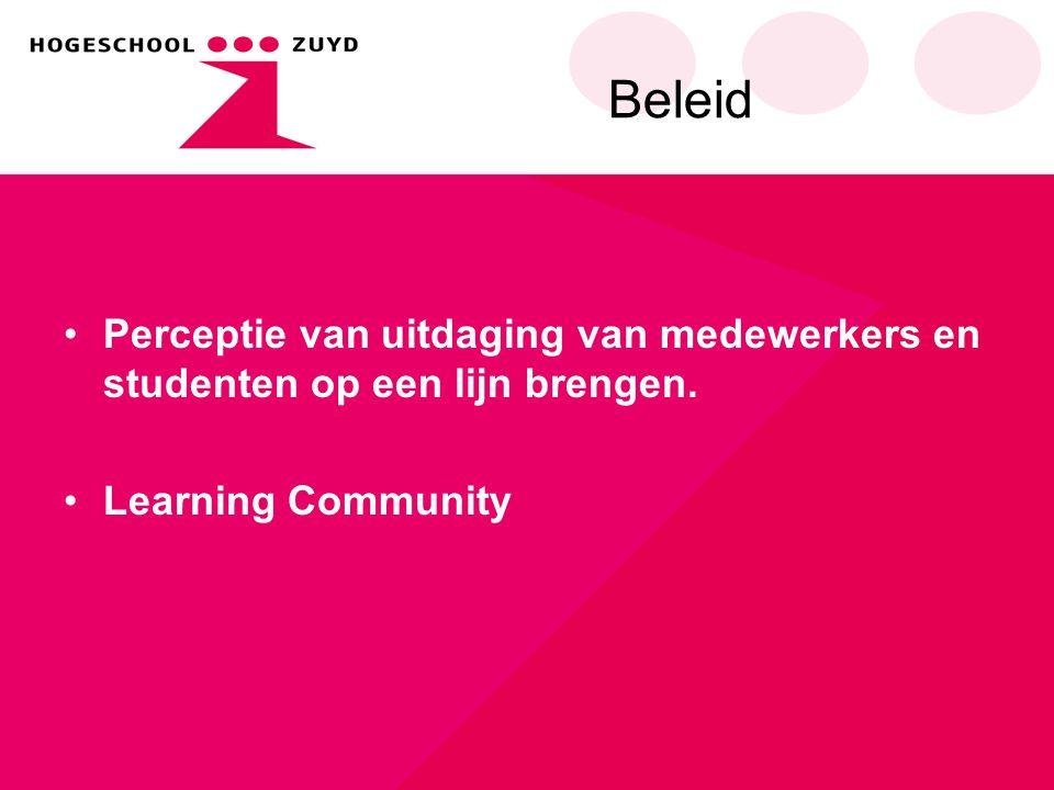 Beleid •Perceptie van uitdaging van medewerkers en studenten op een lijn brengen. •Learning Community