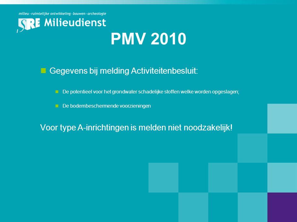 PMV 2010  Gegevens bij melding Activiteitenbesluit:  De potentieel voor het grondwater schadelijke stoffen welke worden opgeslagen;  De bodembeschermende voorzieningen Voor type A-inrichtingen is melden niet noodzakelijk!