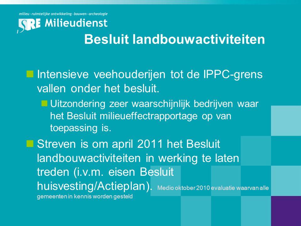 Besluit landbouwactiviteiten  Intensieve veehouderijen tot de IPPC-grens vallen onder het besluit.  Uitzondering zeer waarschijnlijk bedrijven waar