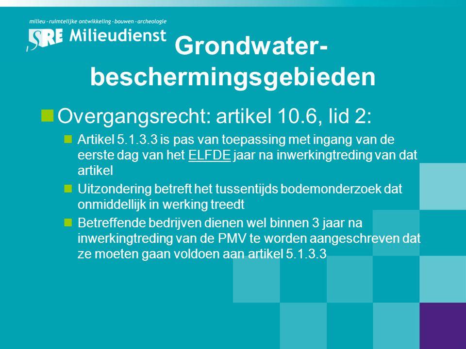 Grondwater- beschermingsgebieden  Overgangsrecht: artikel 10.6, lid 2:  Artikel 5.1.3.3 is pas van toepassing met ingang van de eerste dag van het ELFDE jaar na inwerkingtreding van dat artikel  Uitzondering betreft het tussentijds bodemonderzoek dat onmiddellijk in werking treedt  Betreffende bedrijven dienen wel binnen 3 jaar na inwerkingtreding van de PMV te worden aangeschreven dat ze moeten gaan voldoen aan artikel 5.1.3.3
