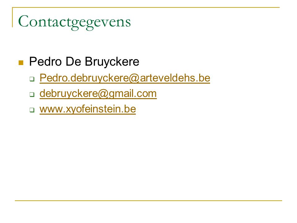 Contactgegevens  Pedro De Bruyckere  Pedro.debruyckere@arteveldehs.be Pedro.debruyckere@arteveldehs.be  debruyckere@gmail.com debruyckere@gmail.com  www.xyofeinstein.be www.xyofeinstein.be