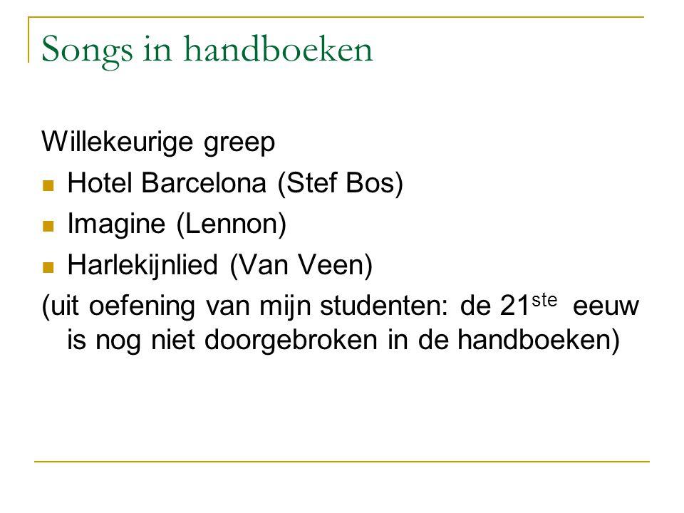 Songs in handboeken Willekeurige greep  Hotel Barcelona (Stef Bos)  Imagine (Lennon)  Harlekijnlied (Van Veen) (uit oefening van mijn studenten: de 21 ste eeuw is nog niet doorgebroken in de handboeken)