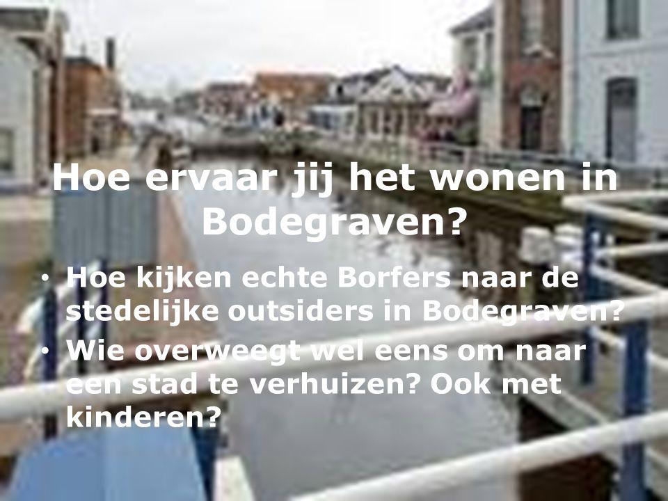 Hoe ervaar jij het wonen in Bodegraven? • Hoe kijken echte Borfers naar de stedelijke outsiders in Bodegraven? • Wie overweegt wel eens om naar een st