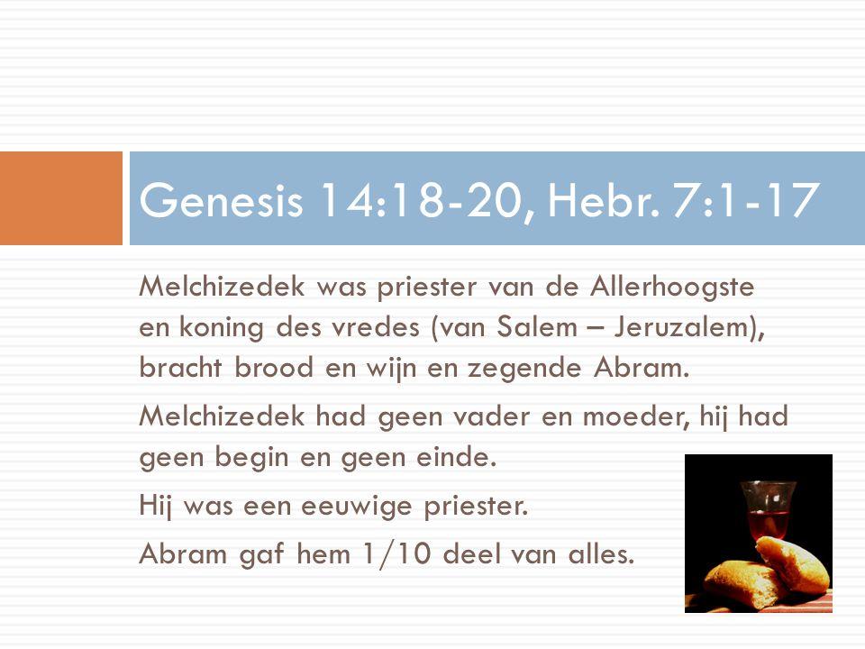 Melchizedek was priester van de Allerhoogste en koning des vredes (van Salem – Jeruzalem), bracht brood en wijn en zegende Abram. Melchizedek had geen