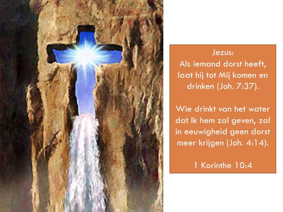 Jezus: Als iemand dorst heeft, laat hij tot Mij komen en drinken (Joh. 7:37). Wie drinkt van het water dat Ik hem zal geven, zal in eeuwigheid geen do