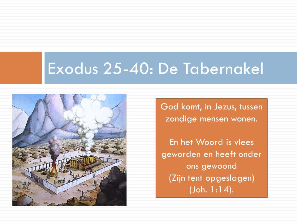 Exodus 25-40: De Tabernakel God komt, in Jezus, tussen zondige mensen wonen. En het Woord is vlees geworden en heeft onder ons gewoond (Zijn tent opge