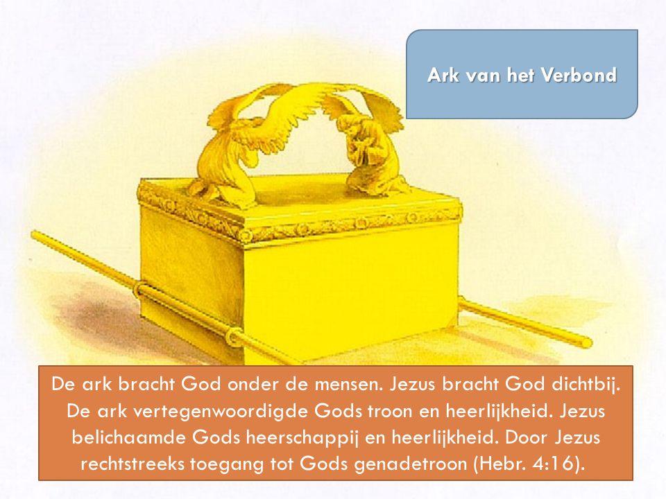 Ark van het Verbond De ark bracht God onder de mensen. Jezus bracht God dichtbij. De ark vertegenwoordigde Gods troon en heerlijkheid. Jezus belichaam