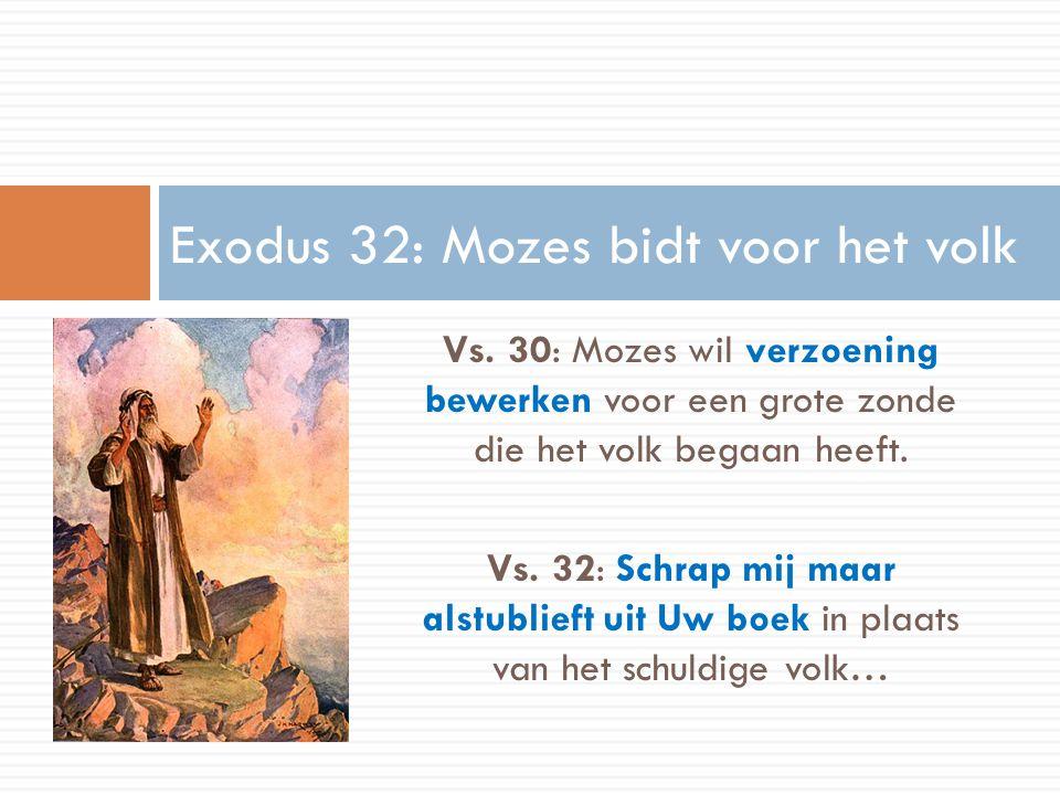 Vs. 30: Mozes wil verzoening bewerken voor een grote zonde die het volk begaan heeft. Vs. 32: Schrap mij maar alstublieft uit Uw boek in plaats van he