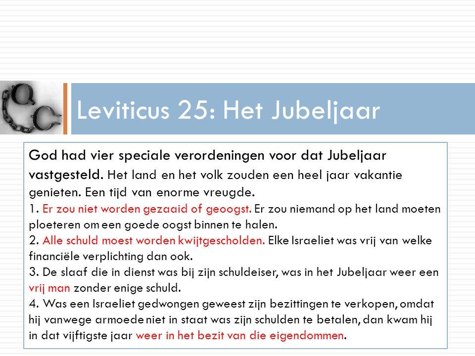 Leviticus 25: Het Jubeljaar God had vier speciale verordeningen voor dat Jubeljaar vastgesteld. Het land en het volk zouden een heel jaar vakantie gen