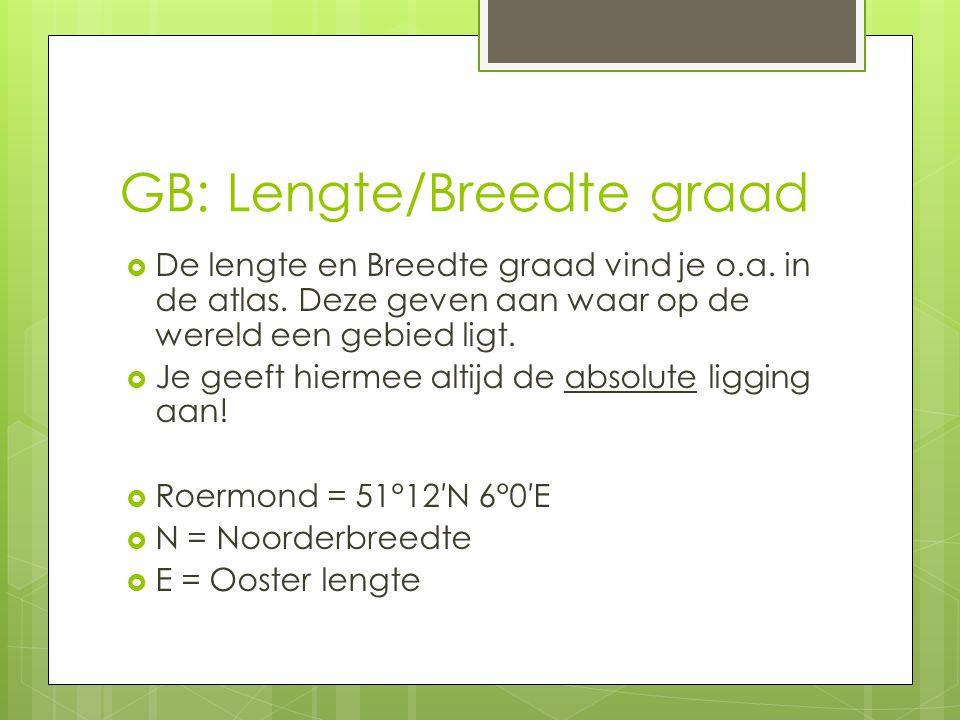 GB: Lengte/Breedte graad  De lengte en Breedte graad vind je o.a. in de atlas. Deze geven aan waar op de wereld een gebied ligt.  Je geeft hiermee a