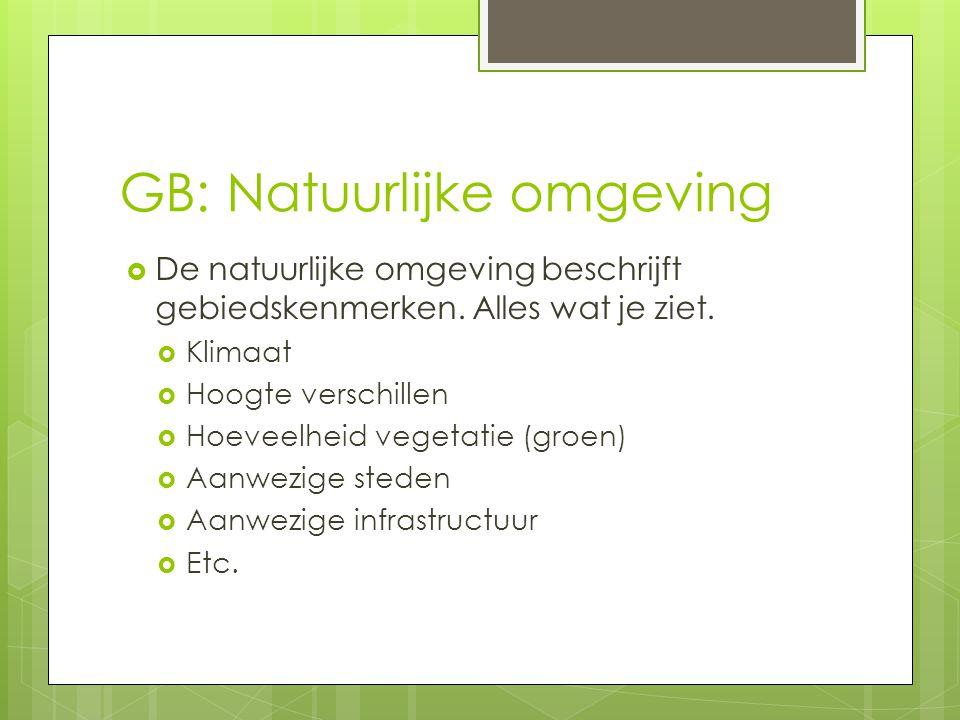 GB: Natuurlijke omgeving  De natuurlijke omgeving beschrijft gebiedskenmerken. Alles wat je ziet.  Klimaat  Hoogte verschillen  Hoeveelheid vegeta
