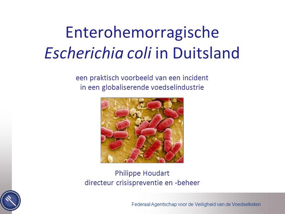 Federaal Agentschap voor de Veiligheid van de Voedselketen Enterohemorragische Escherichia coli in Duitsland een praktisch voorbeeld van een incident in een globaliserende voedselindustrie Philippe Houdart directeur crisispreventie en -beheer