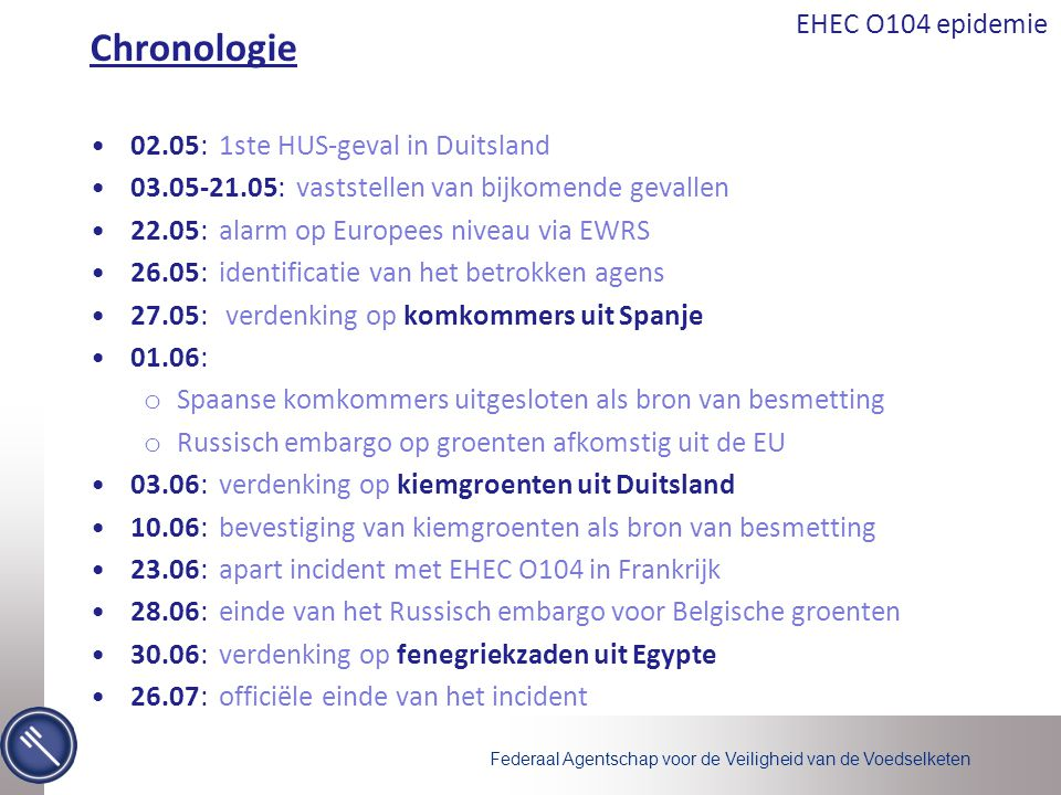 Federaal Agentschap voor de Veiligheid van de Voedselketen EHEC O104 epidemie Chronologie •02.05: 1ste HUS-geval in Duitsland •03.05-21.05: vaststellen van bijkomende gevallen •22.05: alarm op Europees niveau via EWRS •26.05: identificatie van het betrokken agens •27.05: verdenking op komkommers uit Spanje •01.06: o Spaanse komkommers uitgesloten als bron van besmetting o Russisch embargo op groenten afkomstig uit de EU •03.06: verdenking op kiemgroenten uit Duitsland •10.06: bevestiging van kiemgroenten als bron van besmetting •23.06: apart incident met EHEC O104 in Frankrijk •28.06: einde van het Russisch embargo voor Belgische groenten •30.06: verdenking op fenegriekzaden uit Egypte •26.07: officiële einde van het incident