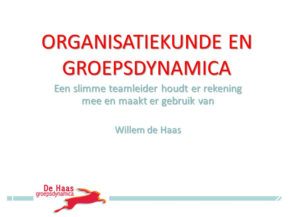 ORGANISATIEKUNDE EN GROEPSDYNAMICA Een slimme teamleider houdt er rekening mee en maakt er gebruik van Willem de Haas © Willem de Haas