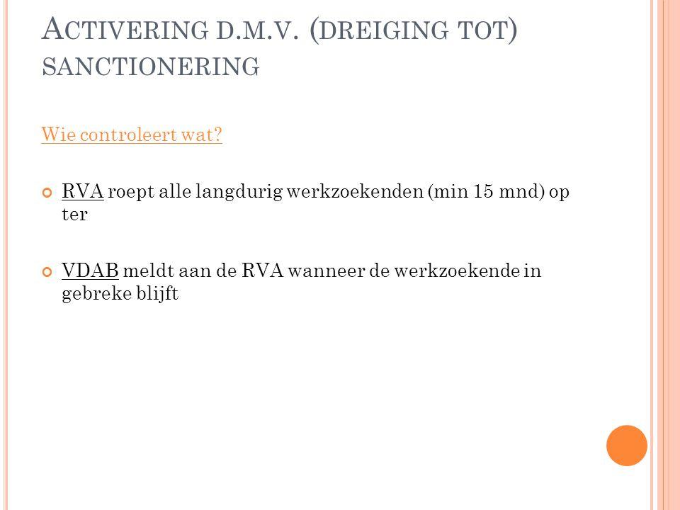 A CTIVERING D. M. V. ( DREIGING TOT ) SANCTIONERING Wie controleert wat? RVA roept alle langdurig werkzoekenden (min 15 mnd) op ter VDAB meldt aan de