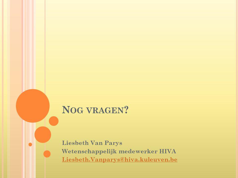 N OG VRAGEN ? Liesbeth Van Parys Wetenschappelijk medewerker HIVA Liesbeth.Vanparys@hiva.kuleuven.be