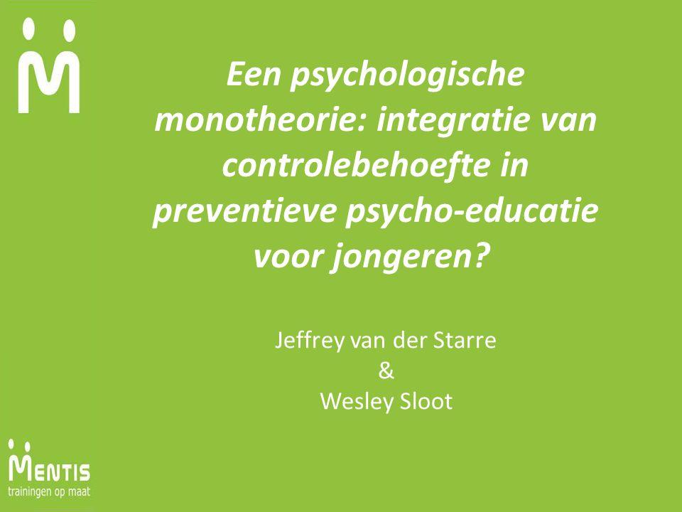 Een psychologische monotheorie: integratie van controlebehoefte in preventieve psycho-educatie voor jongeren? Jeffrey van der Starre & Wesley Sloot