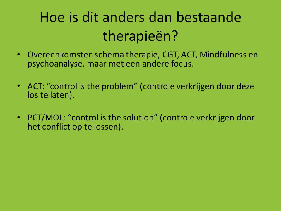 Hoe is dit anders dan bestaande therapieën? • Overeenkomsten schema therapie, CGT, ACT, Mindfulness en psychoanalyse, maar met een andere focus. • ACT