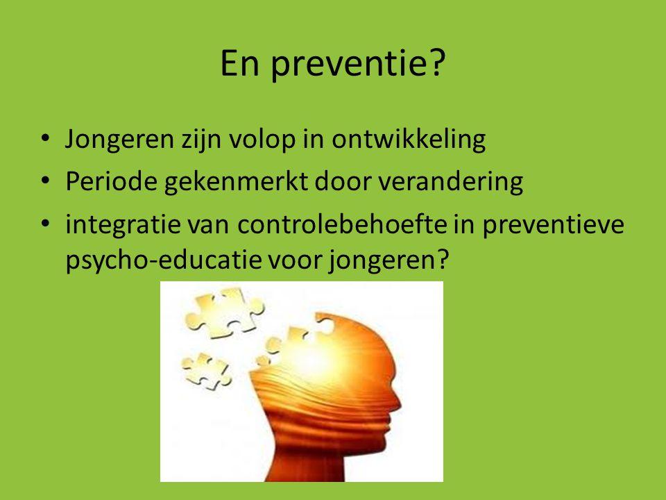 En preventie? • Jongeren zijn volop in ontwikkeling • Periode gekenmerkt door verandering • integratie van controlebehoefte in preventieve psycho-educ