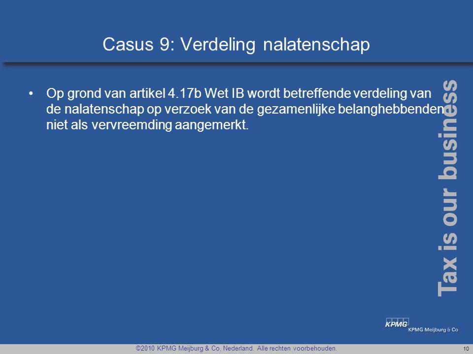 ©2010 KPMG Meijburg & Co, Nederland. Alle rechten voorbehouden. 10 Casus 9: Verdeling nalatenschap •Op grond van artikel 4.17b Wet IB wordt betreffend