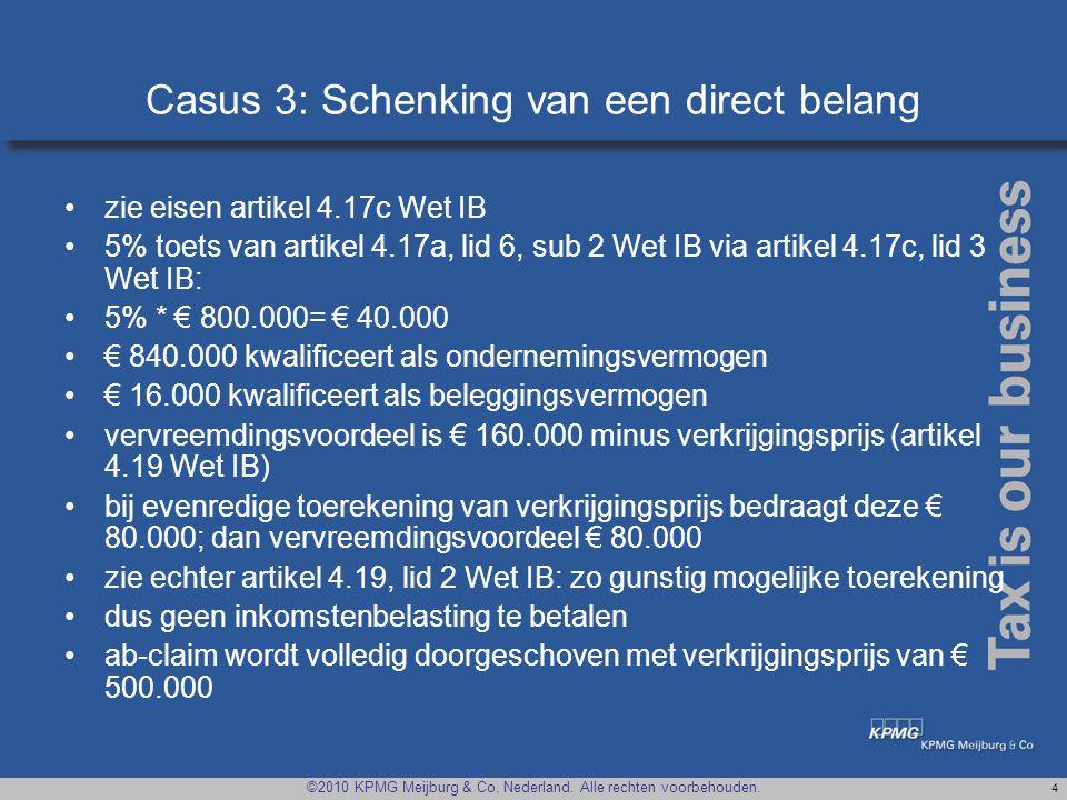 ©2010 KPMG Meijburg & Co, Nederland. Alle rechten voorbehouden. 4 Casus 3: Schenking van een direct belang •zie eisen artikel 4.17c Wet IB •5% toets v