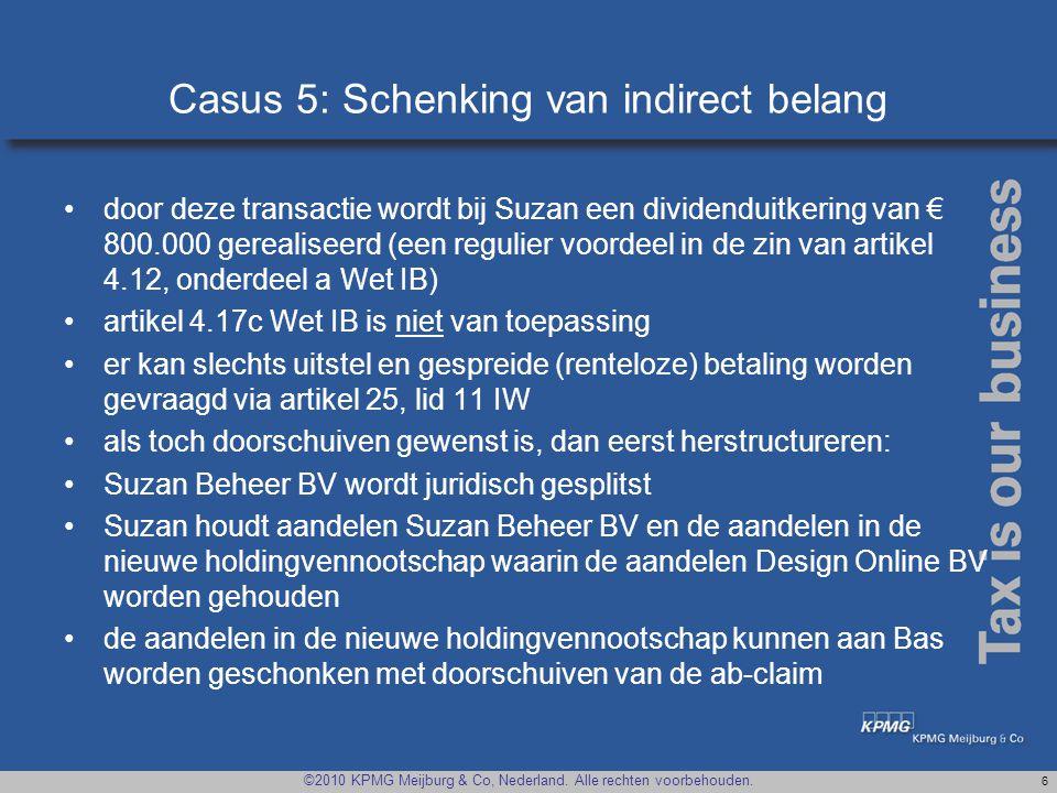 ©2010 KPMG Meijburg & Co, Nederland. Alle rechten voorbehouden. 6 Casus 5: Schenking van indirect belang •door deze transactie wordt bij Suzan een div