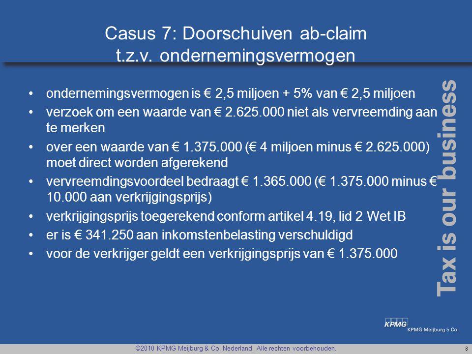 ©2010 KPMG Meijburg & Co, Nederland. Alle rechten voorbehouden. 8 Casus 7: Doorschuiven ab-claim t.z.v. ondernemingsvermogen •ondernemingsvermogen is