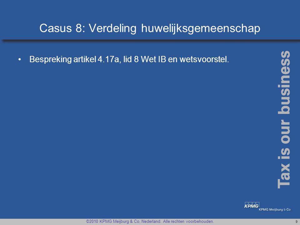 ©2010 KPMG Meijburg & Co, Nederland. Alle rechten voorbehouden. 9 Casus 8: Verdeling huwelijksgemeenschap •Bespreking artikel 4.17a, lid 8 Wet IB en w