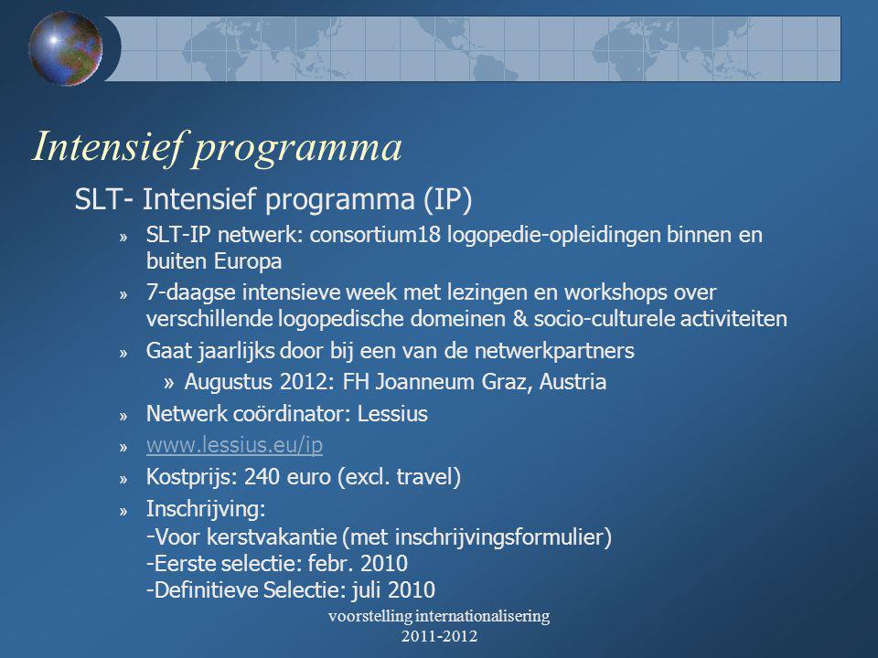 Intensief programma SLT- Intensief programma (IP) » SLT-IP netwerk: consortium18 logopedie-opleidingen binnen en buiten Europa » 7-daagse intensieve week met lezingen en workshops over verschillende logopedische domeinen & socio-culturele activiteiten » Gaat jaarlijks door bij een van de netwerkpartners » Augustus 2012: FH Joanneum Graz, Austria » Netwerk coördinator: Lessius » www.lessius.eu/ip www.lessius.eu/ip » Kostprijs: 240 euro (excl.