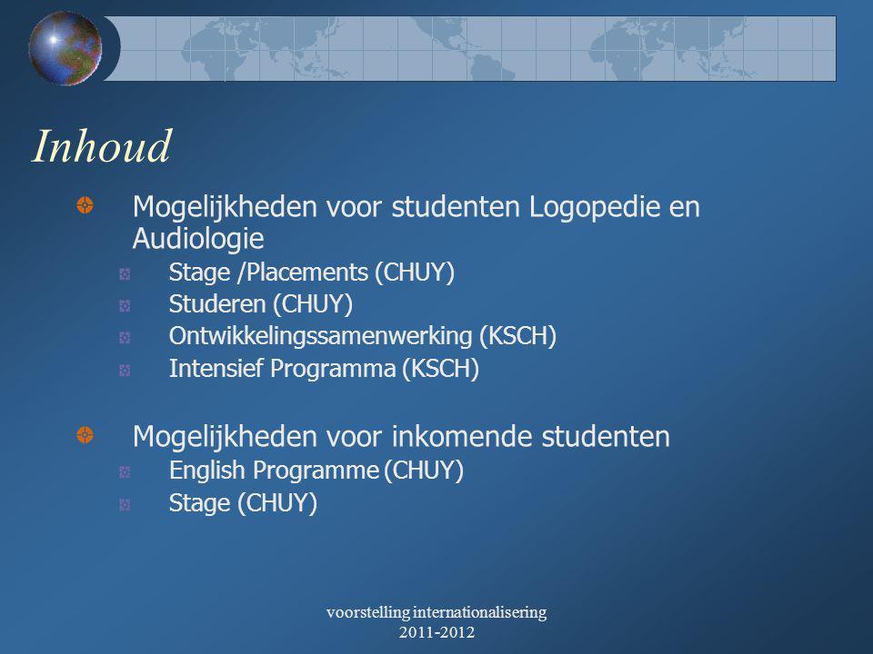 voorstelling internationalisering 2011-2012 Inhoud Mogelijkheden voor studenten Logopedie en Audiologie Stage /Placements (CHUY) Studeren (CHUY) Ontwikkelingssamenwerking (KSCH) Intensief Programma (KSCH) Mogelijkheden voor inkomende studenten English Programme (CHUY) Stage (CHUY)