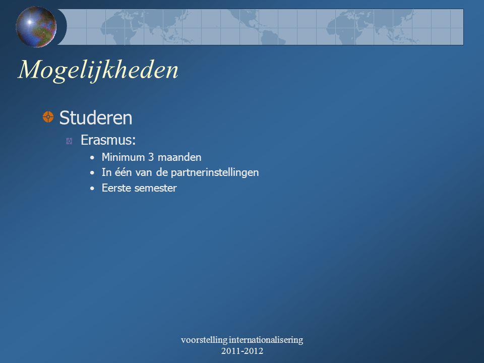 voorstelling internationalisering 2011-2012 Mogelijkheden Studeren Erasmus: •Minimum 3 maanden •In één van de partnerinstellingen •Eerste semester