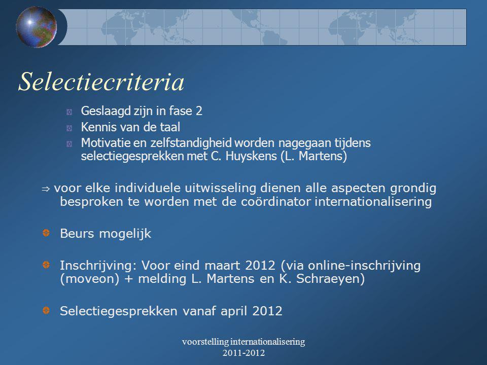 voorstelling internationalisering 2011-2012 Selectiecriteria Geslaagd zijn in fase 2 Kennis van de taal Motivatie en zelfstandigheid worden nagegaan tijdens selectiegesprekken met C.