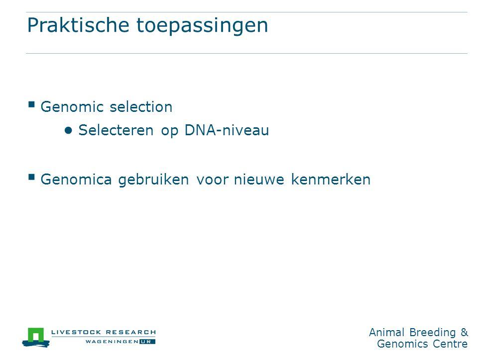 Animal Breeding & Genomics Centre Praktische toepassingen  Genomic selection ● Selecteren op DNA-niveau  Genomica gebruiken voor nieuwe kenmerken