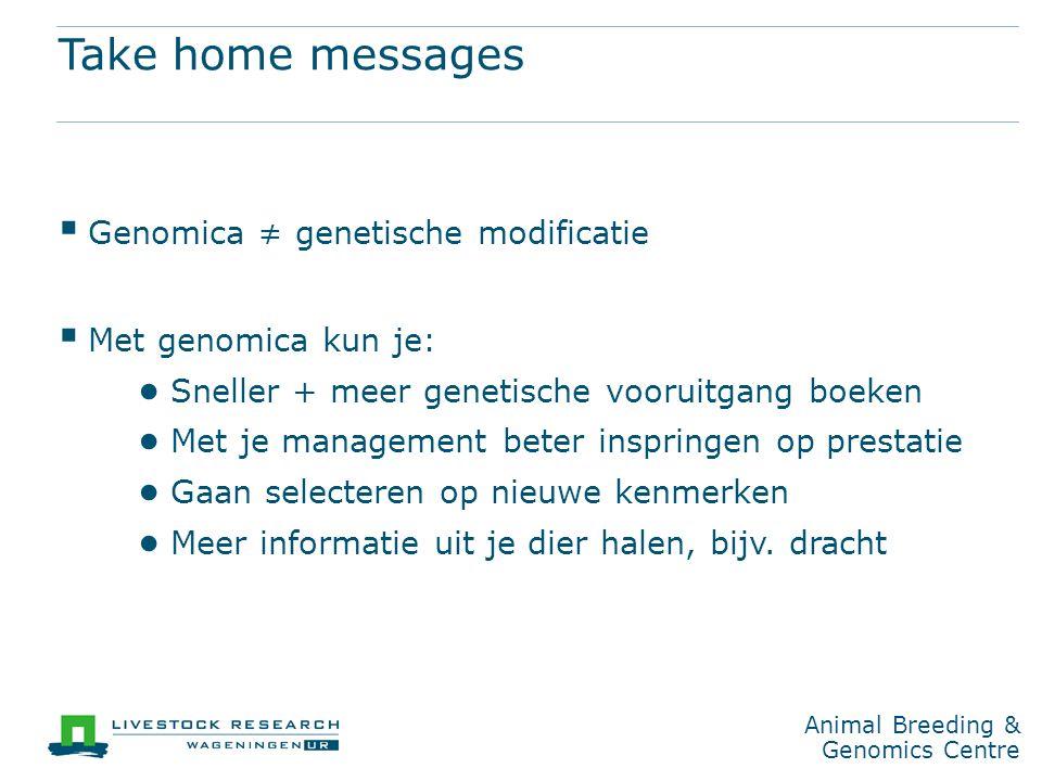 Animal Breeding & Genomics Centre Take home messages  Genomica ≠ genetische modificatie  Met genomica kun je: ● Sneller + meer genetische vooruitgang boeken ● Met je management beter inspringen op prestatie ● Gaan selecteren op nieuwe kenmerken ● Meer informatie uit je dier halen, bijv.
