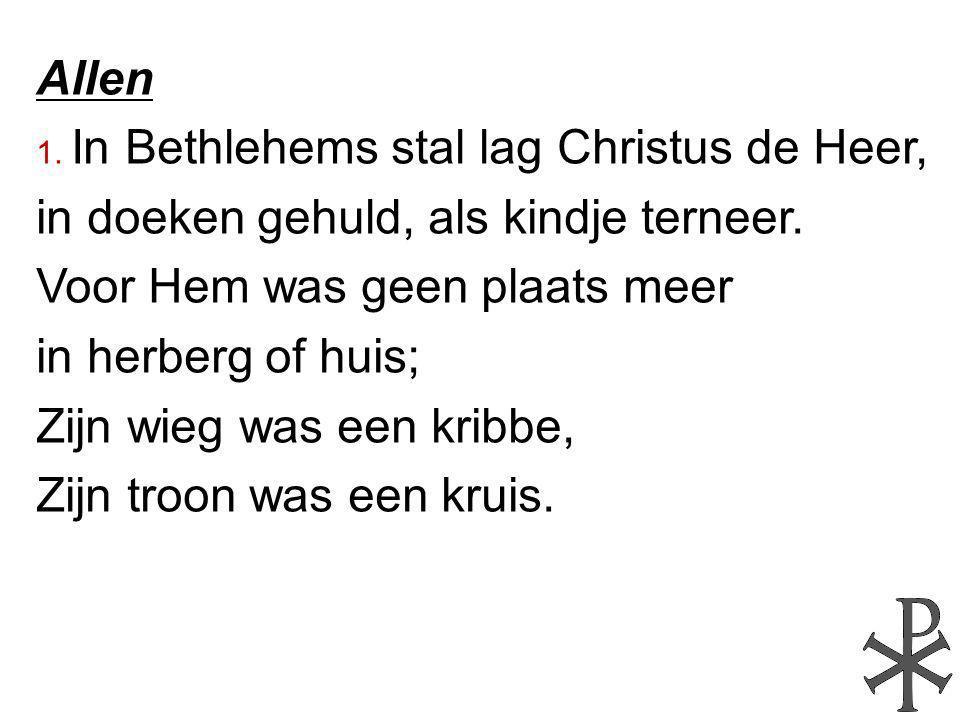 Allen 1. In Bethlehems stal lag Christus de Heer, in doeken gehuld, als kindje terneer. Voor Hem was geen plaats meer in herberg of huis; Zijn wieg wa