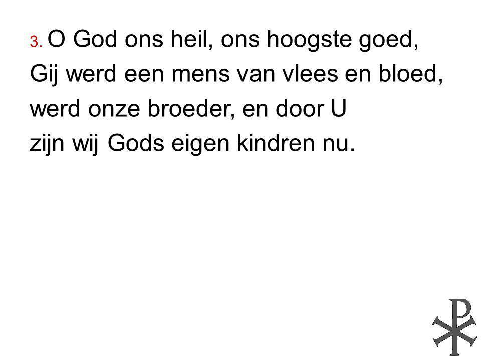 3. O God ons heil, ons hoogste goed, Gij werd een mens van vlees en bloed, werd onze broeder, en door U zijn wij Gods eigen kindren nu.