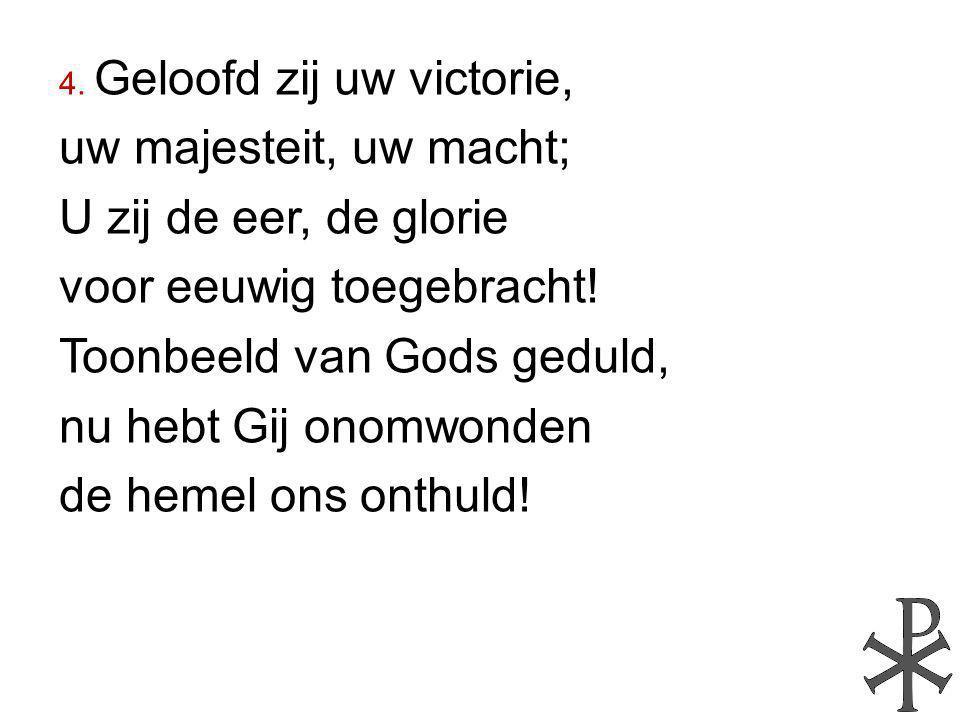 4. Geloofd zij uw victorie, uw majesteit, uw macht; U zij de eer, de glorie voor eeuwig toegebracht! Toonbeeld van Gods geduld, nu hebt Gij onomwonden