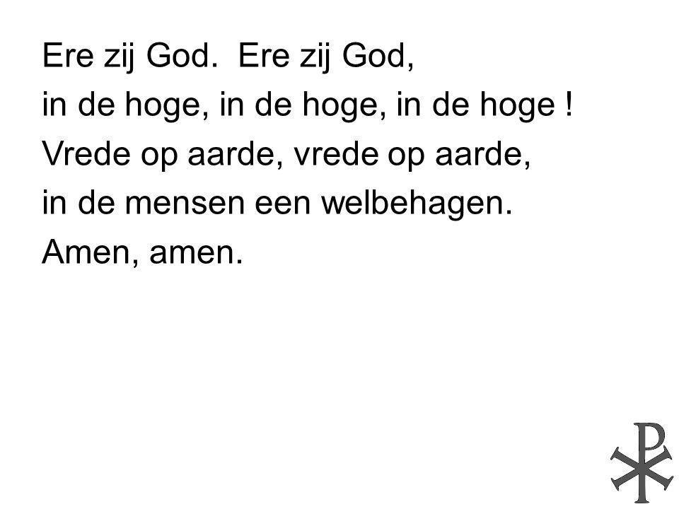 Ere zij God. Ere zij God, in de hoge, in de hoge, in de hoge ! Vrede op aarde, vrede op aarde, in de mensen een welbehagen. Amen, amen.