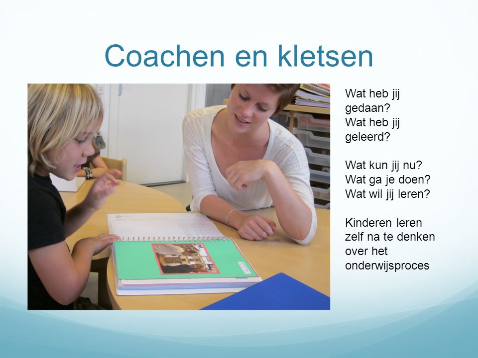 Coachen en kletsen Wat heb jij gedaan? Wat heb jij geleerd? Wat kun jij nu? Wat ga je doen? Wat wil jij leren? Kinderen leren zelf na te denken over h