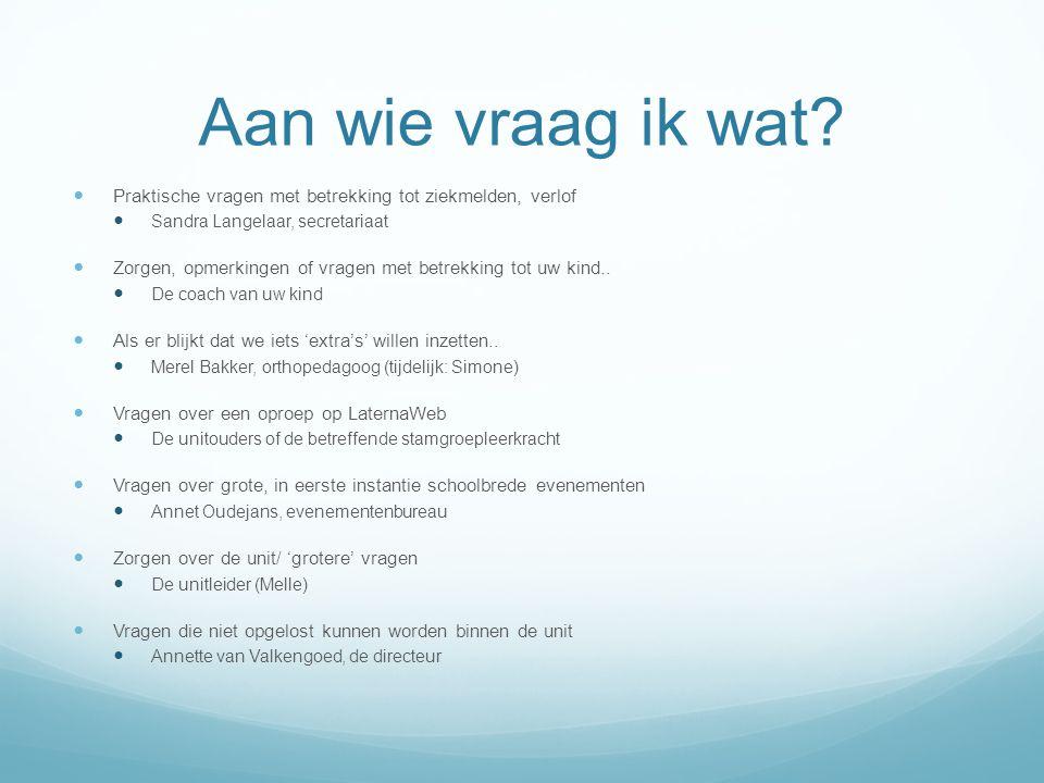 Aan wie vraag ik wat?  Praktische vragen met betrekking tot ziekmelden, verlof  Sandra Langelaar, secretariaat  Zorgen, opmerkingen of vragen met b