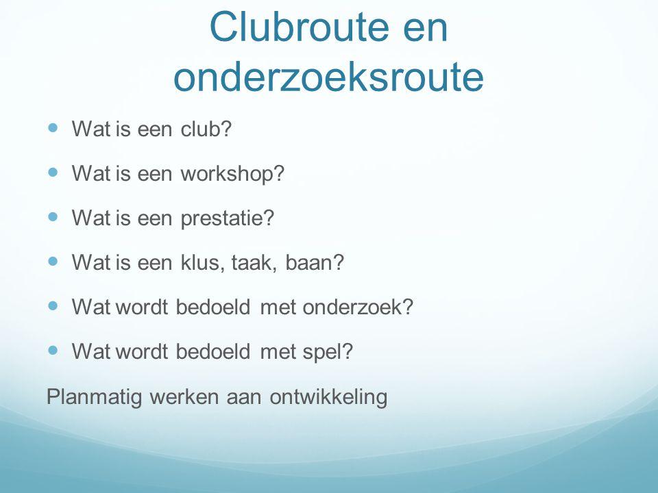 Clubroute en onderzoeksroute  Wat is een club?  Wat is een workshop?  Wat is een prestatie?  Wat is een klus, taak, baan?  Wat wordt bedoeld met