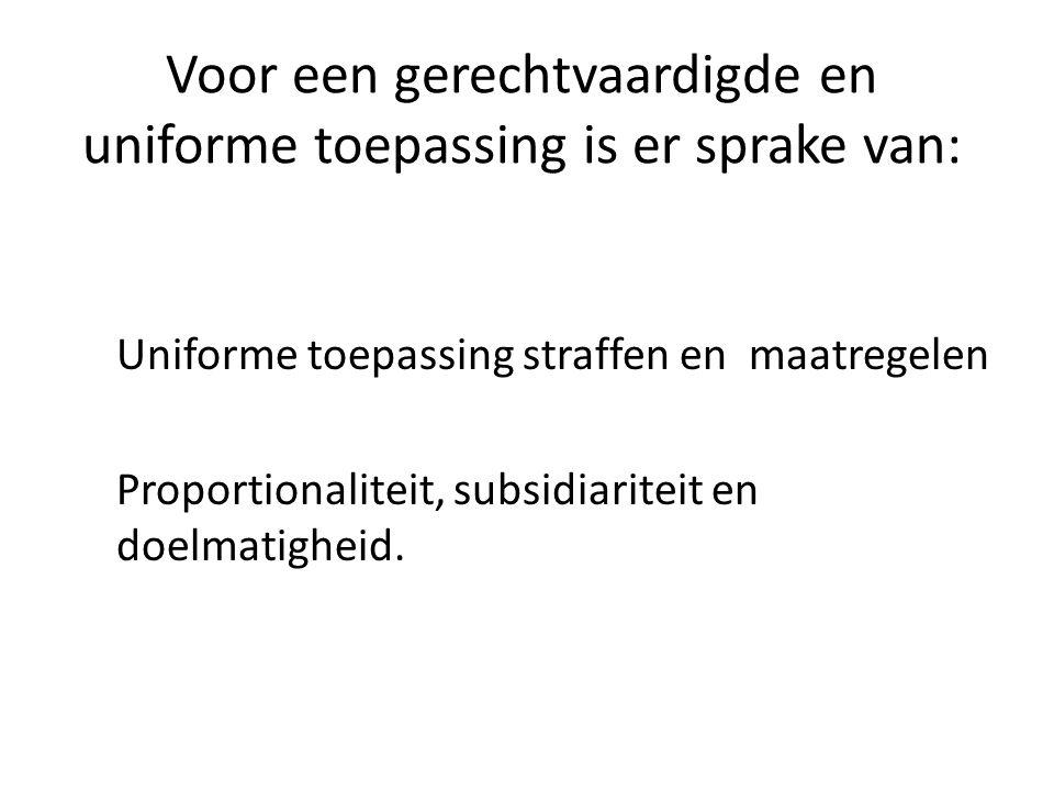 Voor een gerechtvaardigde en uniforme toepassing is er sprake van: Uniforme toepassing straffen en maatregelen Proportionaliteit, subsidiariteit en do
