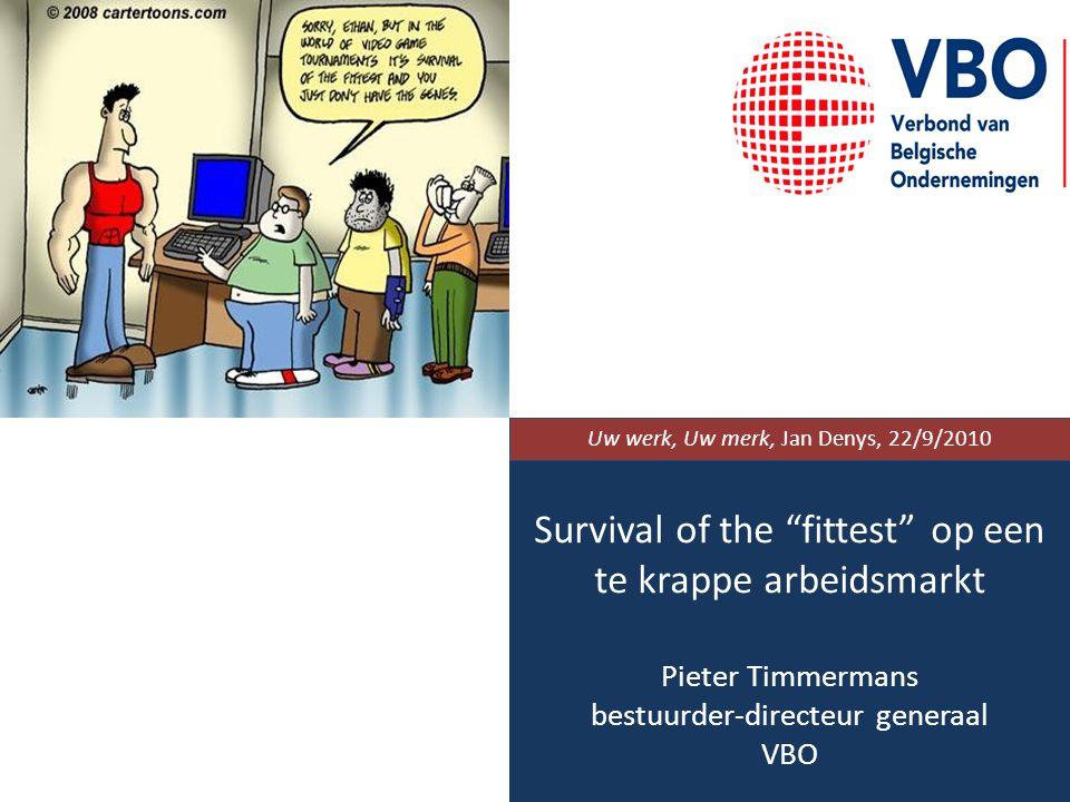 Survival of the fittest op een te krappe arbeidsmarkt Pieter Timmermans bestuurder-directeur generaal VBO Uw werk, Uw merk, Jan Denys, 22/9/2010
