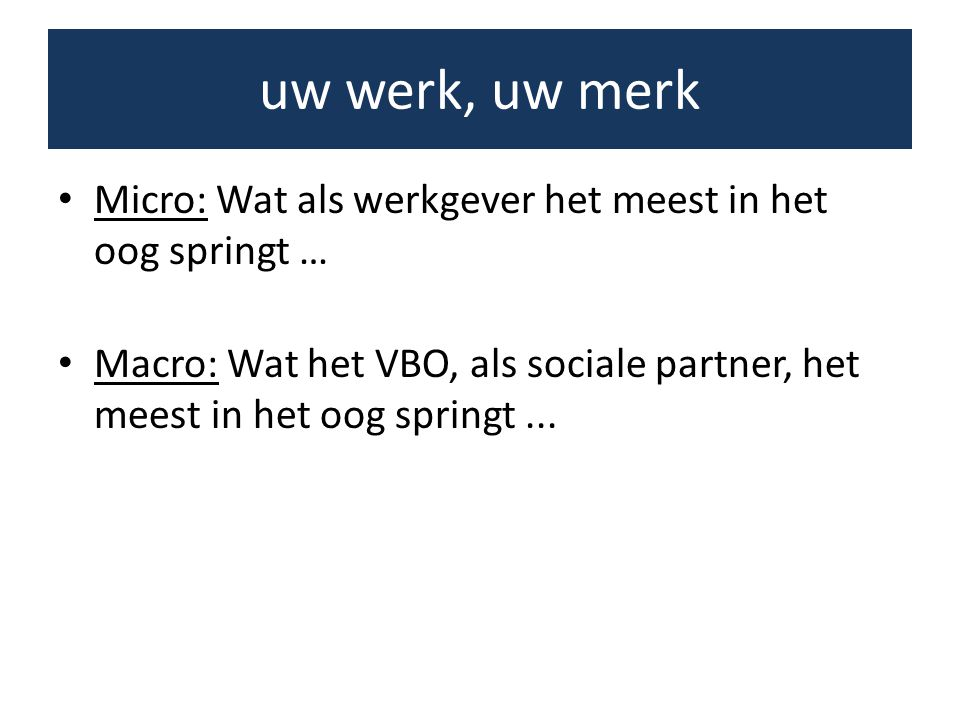• Micro: Wat als werkgever het meest in het oog springt … • Macro: Wat het VBO, als sociale partner, het meest in het oog springt... uw werk, uw merk