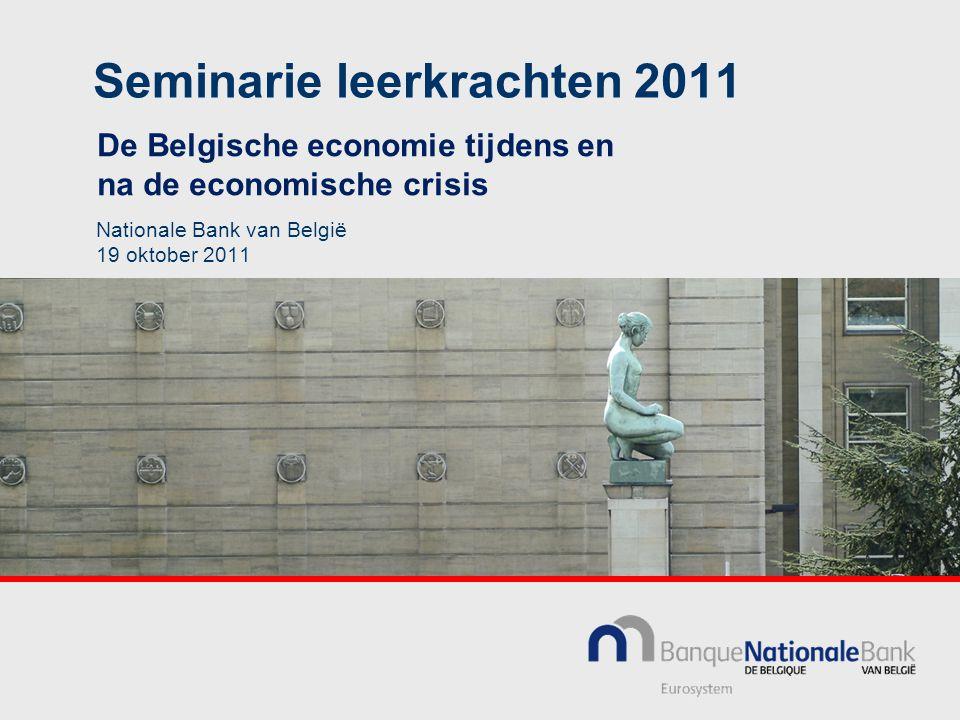 Seminarie leerkrachten 2011 De Belgische economie tijdens en na de economische crisis Nationale Bank van België 19 oktober 2011