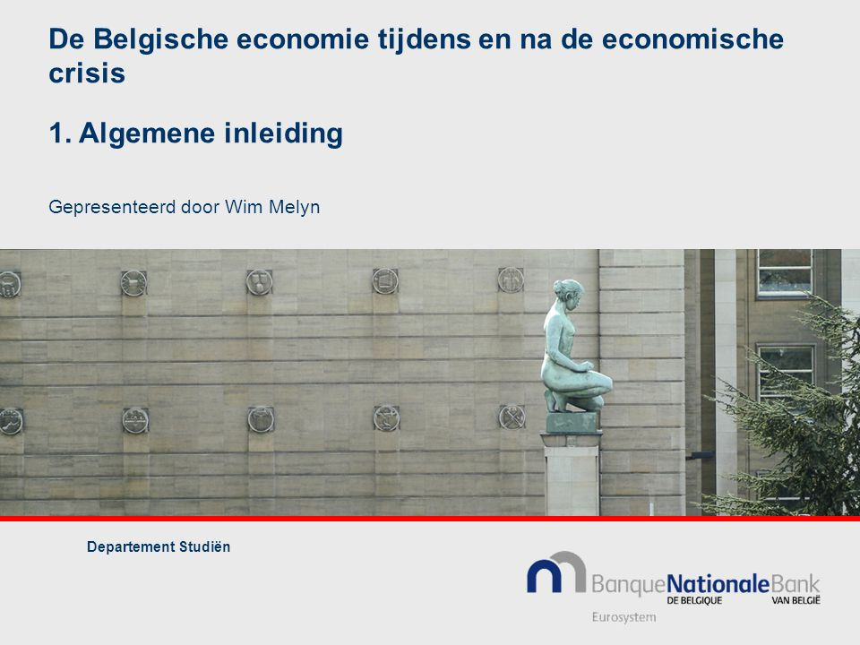 De Belgische economie tijdens en na de economische crisis 1. Algemene inleiding Gepresenteerd door Wim Melyn Departement Studiën