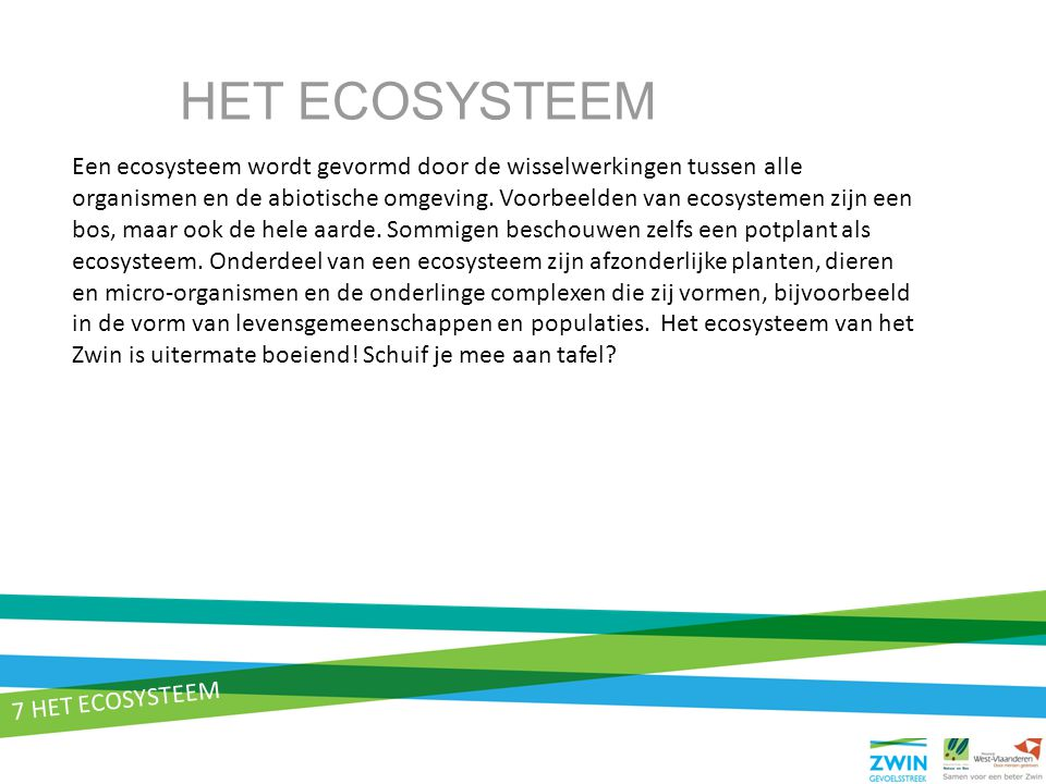 7 HET ECOSYSTEEM Een ecosysteem wordt gevormd door de wisselwerkingen tussen alle organismen en de abiotische omgeving. Voorbeelden van ecosystemen zi